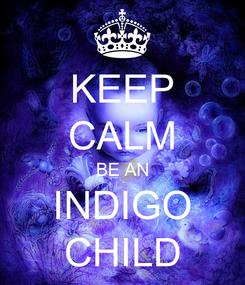 Poster: KEEP CALM BE AN INDIGO CHILD