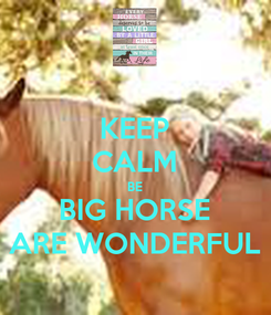 Poster: KEEP CALM BE BIG HORSE ARE WONDERFUL