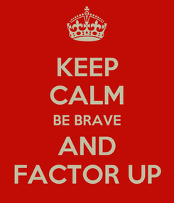 Poster: KEEP CALM BE BRAVE AND FACTOR UP