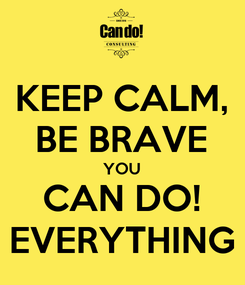 Poster: KEEP CALM, BE BRAVE YOU CAN DO! EVERYTHING