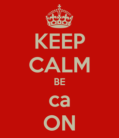 Poster: KEEP CALM BE ca ON