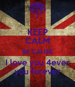 Poster: KEEP CALM BE CAUSE I love you 4ever you forever