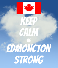 Poster: KEEP CALM BE EDMONCTON STRONG