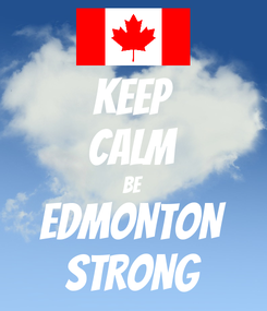 Poster: KEEP CALM BE EDMONTON STRONG