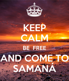 Poster: KEEP CALM BE  FREE AND COME TO SAMANÁ
