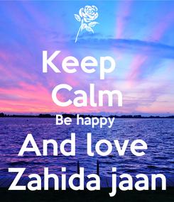 Poster: Keep   Calm Be happy  And love  Zahida jaan