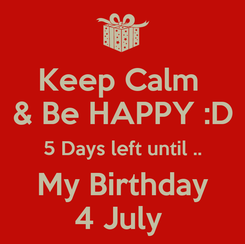 Poster: Keep Calm  & Be HAPPY :D 5 Days left until .. My Birthday 4 July