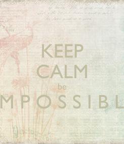 Poster: KEEP CALM be I' M P O S S I B L E