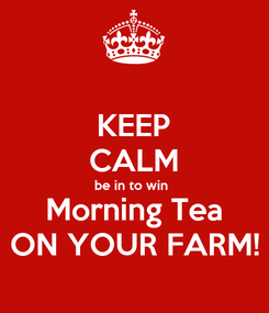 Poster: KEEP CALM be in to win  Morning Tea ON YOUR FARM!