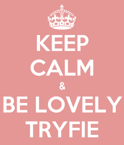 Poster: KEEP CALM & BE LOVELY TRYFIE