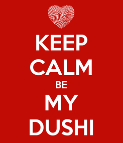 Poster: KEEP CALM BE MY DUSHI