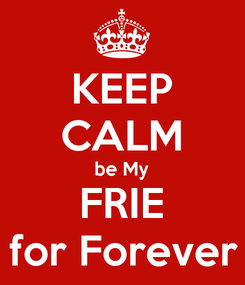 Poster: KEEP CALM be My FRIE for Forever