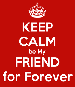 Poster: KEEP CALM be My FRIEND for Forever