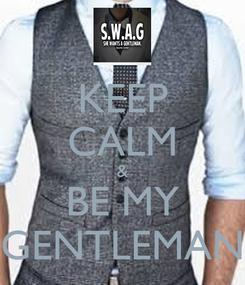 Poster: KEEP CALM & BE MY GENTLEMAN