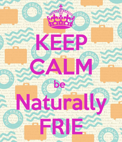 Poster: KEEP CALM be  Naturally FRIE