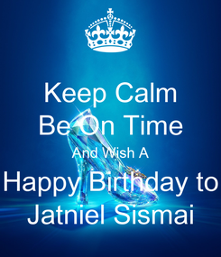 Poster: Keep Calm Be On Time And Wish A Happy Birthday to Jatniel Sismai