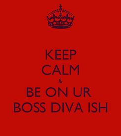 Poster: KEEP CALM & BE ON UR  BOSS DIVA ISH