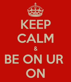 Poster: KEEP CALM & BE ON UR  ON