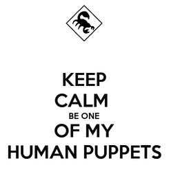 Poster: KEEP CALM  BE ONE OF MY HUMAN PUPPETS