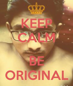 Poster: KEEP CALM  BE ORIGINAL
