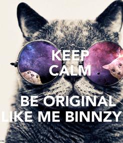 Poster:     KEEP     CALM         BE ORIGINAL LIKE ME BINNZY
