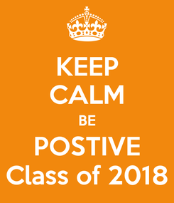 Poster: KEEP CALM BE POSTIVE Class of 2018