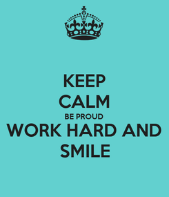 Poster: KEEP CALM BE PROUD WORK HARD AND SMILE