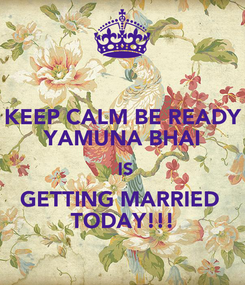 Poster: KEEP CALM BE READY YAMUNA BHAI  IS GETTING MARRIED  TODAY!!!