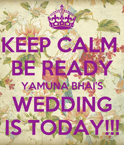Poster: KEEP CALM  BE READY YAMUNA BHAI'S WEDDING IS TODAY!!!
