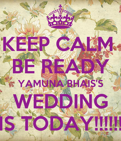 Poster: KEEP CALM  BE READY YAMUNA BHAIS'S WEDDING IS TODAY!!!!!!