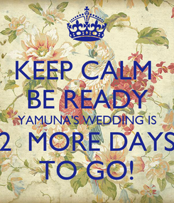 Poster: KEEP CALM  BE READY YAMUNA'S WEDDING IS 2  MORE DAYS TO GO!
