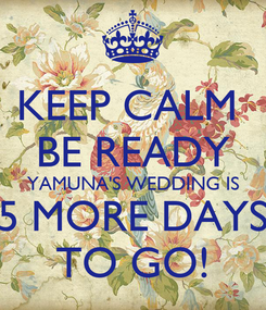 Poster: KEEP CALM  BE READY YAMUNA'S WEDDING IS 5 MORE DAYS TO GO!