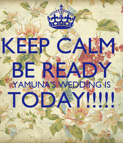 Poster: KEEP CALM  BE READY YAMUNA'S WEDDING IS TODAY!!!!!