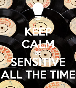 Poster: KEEP CALM BE SENSITIVE ALL THE TIME