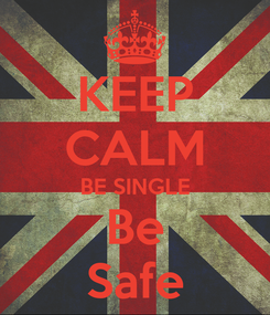 Poster: KEEP CALM BE SINGLE Be Safe
