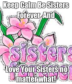 Poster: Keep Calm Be Sisters Forever  And  Love Your Sisters no matter what!