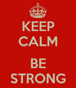 Poster: KEEP CALM  BE STRONG