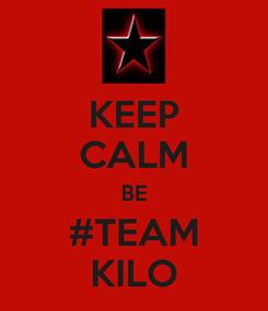 Poster: KEEP CALM BE #TEAM KILO