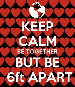 Poster: KEEP CALM BE TOGETHER BUT BE  6ft APART
