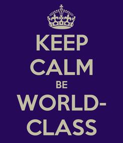Poster: KEEP CALM BE WORLD- CLASS