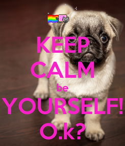 Poster: KEEP CALM be YOURSELF! O.k?