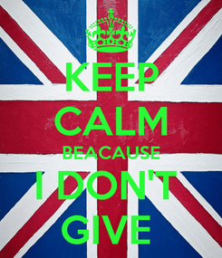 Poster: KEEP CALM BEACAUSE I DON'T  GIVE