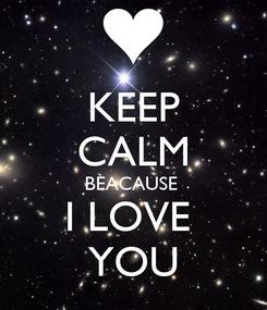 Poster: KEEP CALM BEACAUSE  I LOVE  YOU