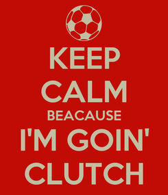 Poster: KEEP CALM BEACAUSE I'M GOIN' CLUTCH