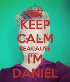 Poster: KEEP CALM BEACAUSE I'M DANIEL