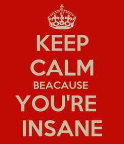 Poster: KEEP CALM BEACAUSE  YOU'RE   INSANE