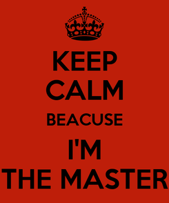 Poster: KEEP CALM BEACUSE I'M THE MASTER
