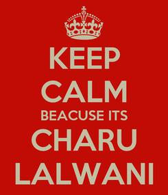 Poster: KEEP CALM BEACUSE ITS CHARU LALWANI