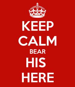 Poster: KEEP CALM BEAR HIS  HERE