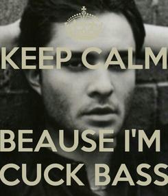 Poster: KEEP CALM   BEAUSE I'M  CUCK BASS